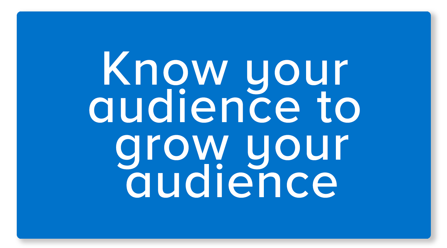 Know your audience, grow your audience